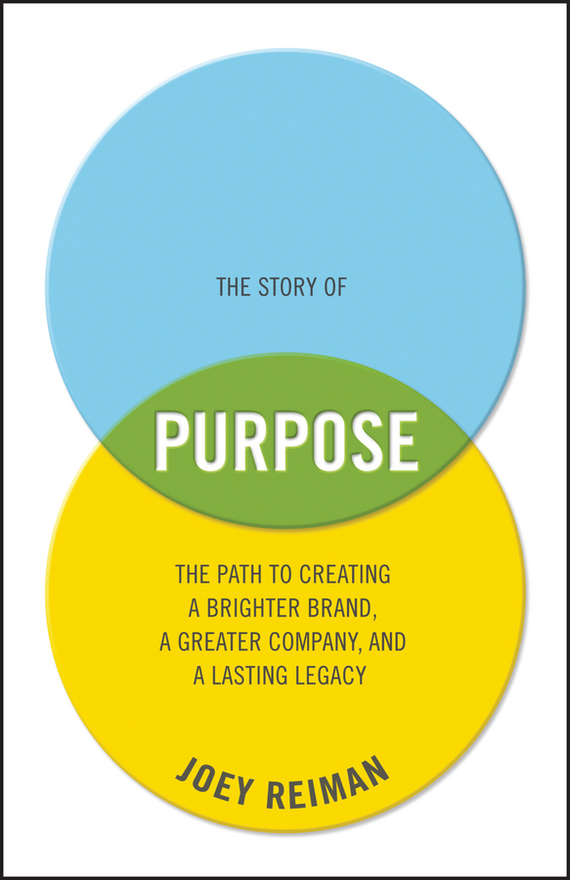 Joey Reiman The Story of Purpose. The Path to Creating a Brighter Brand, a Greater Company, and a Lasting Legacy richard higgins portfolio life the new path to work purpose and passion after 50