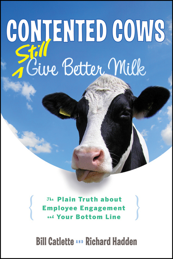 Bill  Catlette Contented Cows Still Give Better Milk, Revised and Expanded. The Plain Truth about Employee Engagement and Your Bottom Line недорого
