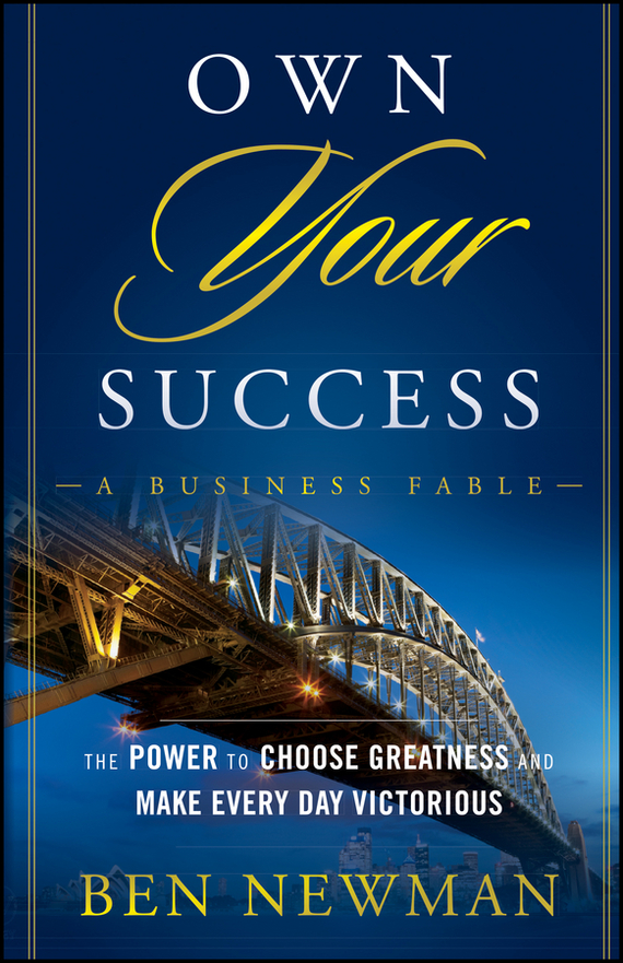 Ben  Newman Own YOUR Success. The Power to Choose Greatness and Make Every Day Victorious julia peters tang pivot points five decisions every successful leader must make