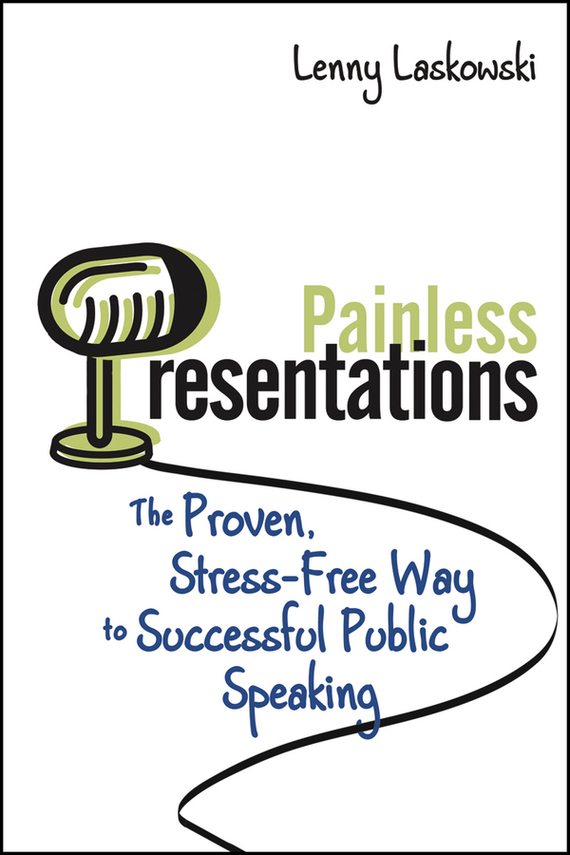 Lenny  Laskowski Painless Presentations. The Proven, Stress-Free Way to Successful Public Speaking geoff burch irresistible persuasion the secret way to get to yes every time