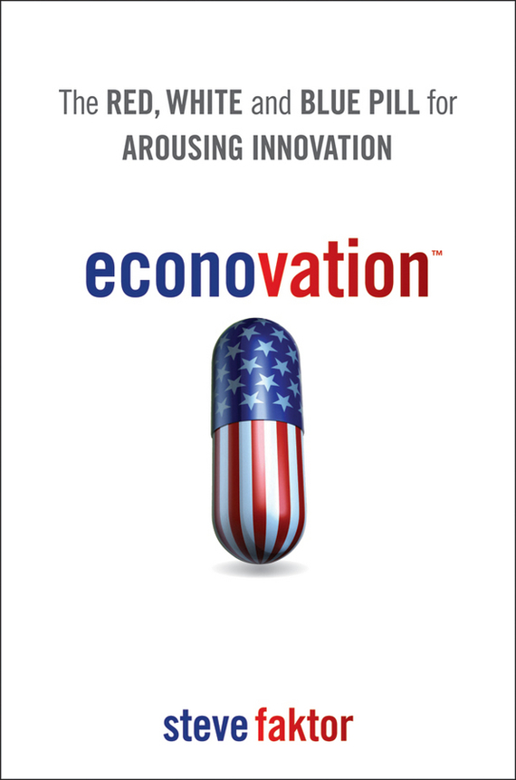 Steve  Faktor Econovation. The Red, White, and Blue Pill for Arousing Innovation duncan bruce the dream cafe lessons in the art of radical innovation