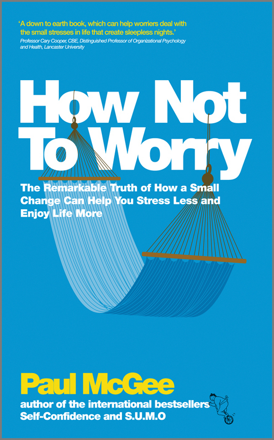 Paul McGee How Not To Worry. The Remarkable Truth of How a Small Change Can Help You Stress Less and Enjoy Life More how to woo when and to whom