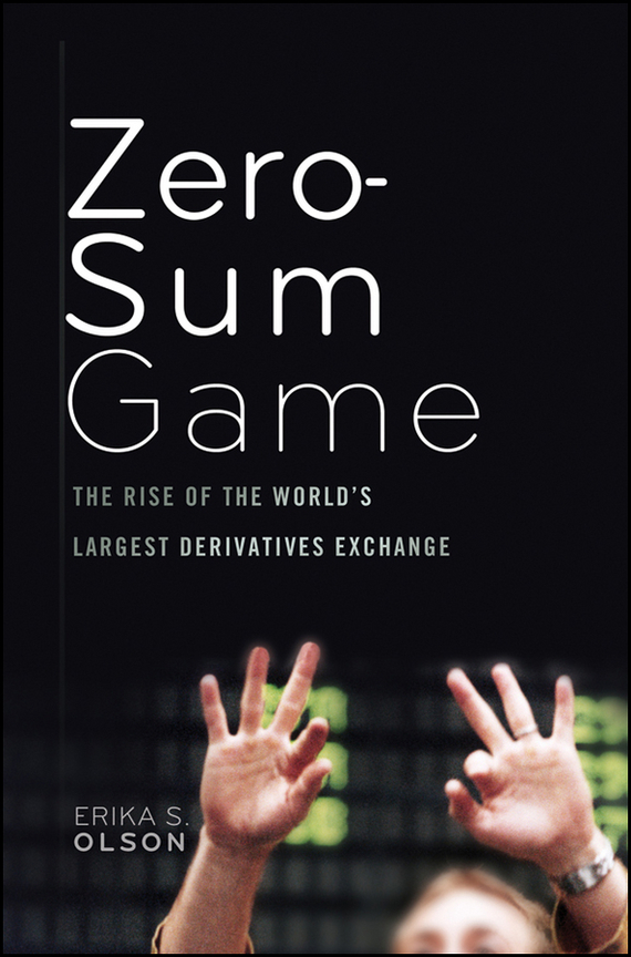 Erika Olson S. Zero-Sum Game. The Rise of the World's Largest Derivatives Exchange marin katusa the colder war how the global energy trade slipped from america s grasp