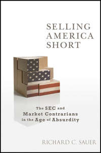 Richard Sauer C. - Selling America Short. The SEC and Market Contrarians in the Age of Absurdity