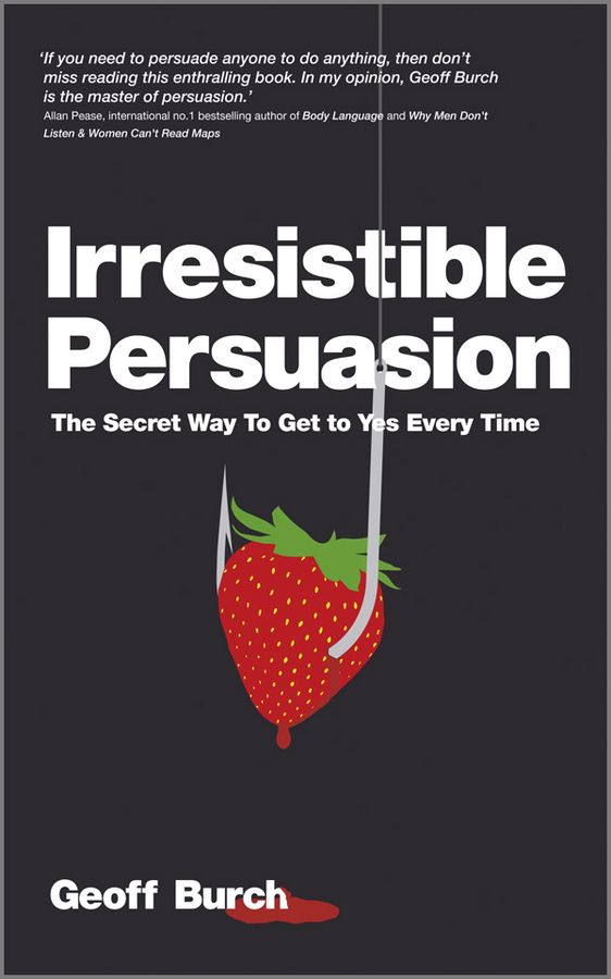 Geoff Burch Irresistible Persuasion. The Secret Way To Get To Yes Every Time joseph luciani j the power of self coaching the five essential steps to creating the life you want