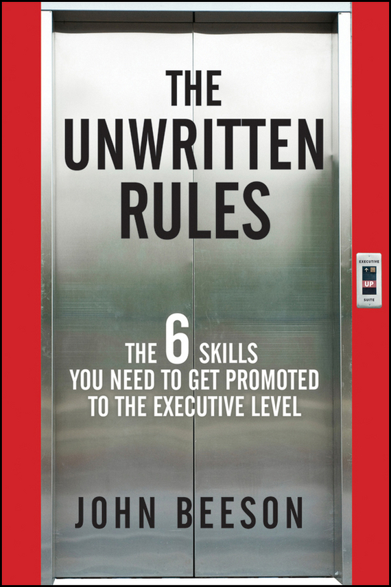 John Beeson The Unwritten Rules. The Six Skills You Need to Get Promoted to the Executive Level