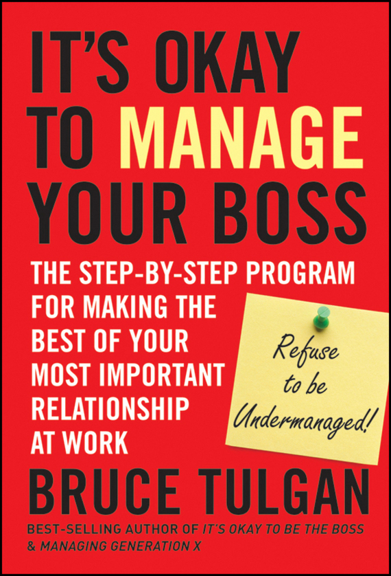 Bruce Tulgan It's Okay to Manage Your Boss. The Step-by-Step Program for Making the Best of Your Most Important Relationship at Work retaining your valuable knowledge employees