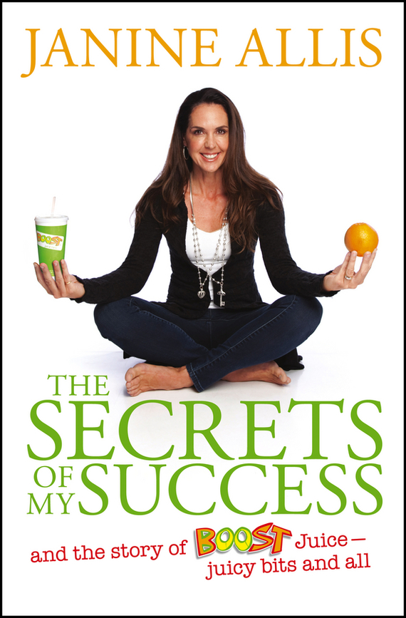 Janine Allis The Secrets of My Success. The Story of Boost Juice, Juicy Bits and All femininity the politics of the personal