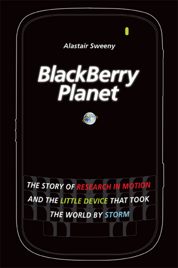 Alastair Sweeny BlackBerry Planet. The Story of Research in Motion and the Little Device that Took the World by Storm