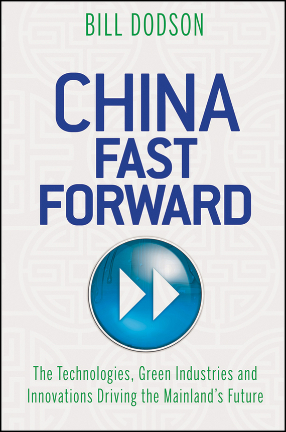Bill Dodson China Fast Forward. The Technologies, Green Industries and Innovations Driving the Mainland's Future ISBN: 9781118176344