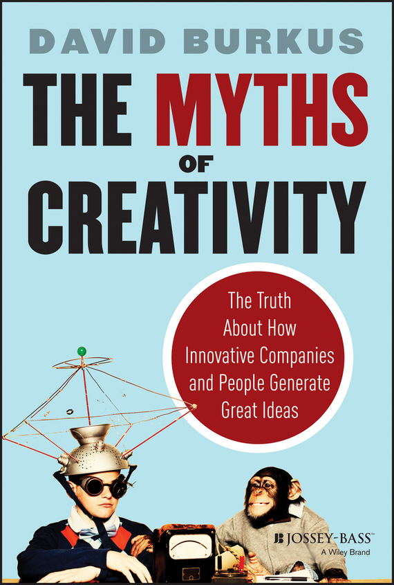 David Burkus The Myths of Creativity. The Truth About How Innovative Companies and People Generate Great Ideas valery zimin 20 myths how russians drink their vodka to proof or decline