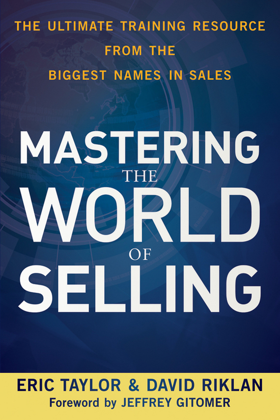 Eric  Taylor Mastering the World of Selling. The Ultimate Training Resource from the Biggest Names in Sales marc benioff sales growth five proven strategies from the world s sales leaders