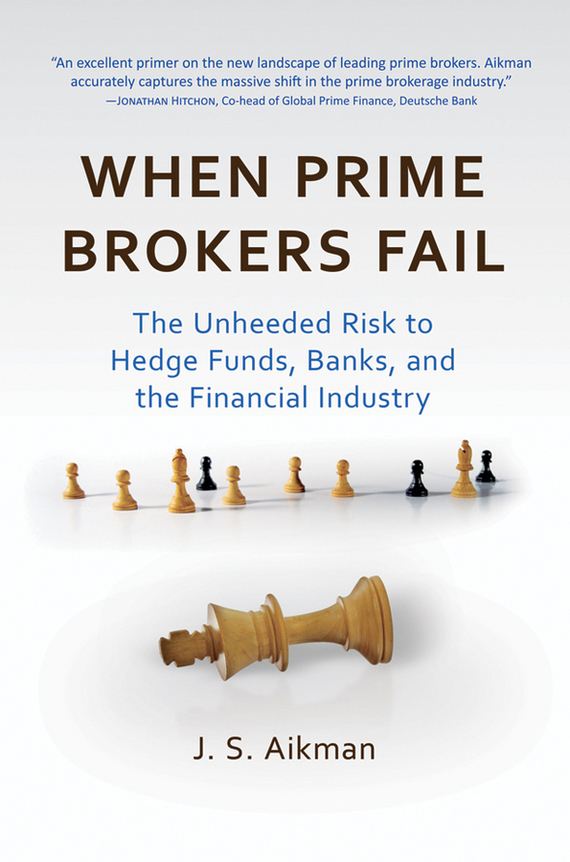 J. Aikman S. When Prime Brokers Fail. The Unheeded Risk to Hedge Funds, Banks, and the Financial Industry risk analysis and risk management in banks