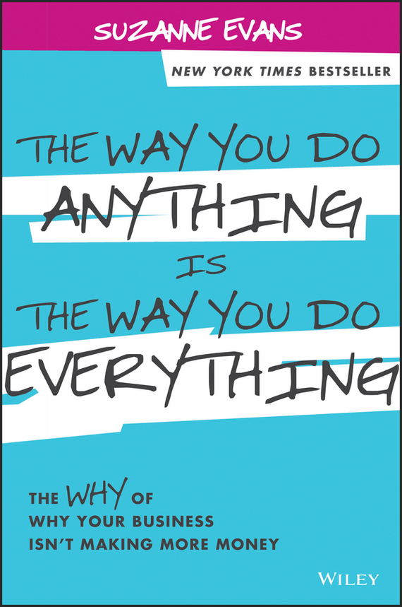 Suzanne  Evans The Way You Do Anything is the Way You Do Everything. The Why of Why Your Business Isn't Making More Money купить