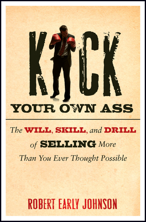 Robert  Johnson Kick Your Own Ass. The Will, Skill, and Drill of Selling More Than You Ever Thought Possible robert johnson kick your own ass the will skill and drill of selling more than you ever thought possible