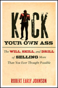 Robert  Johnson - Kick Your Own Ass. The Will, Skill, and Drill of Selling More Than You Ever Thought Possible