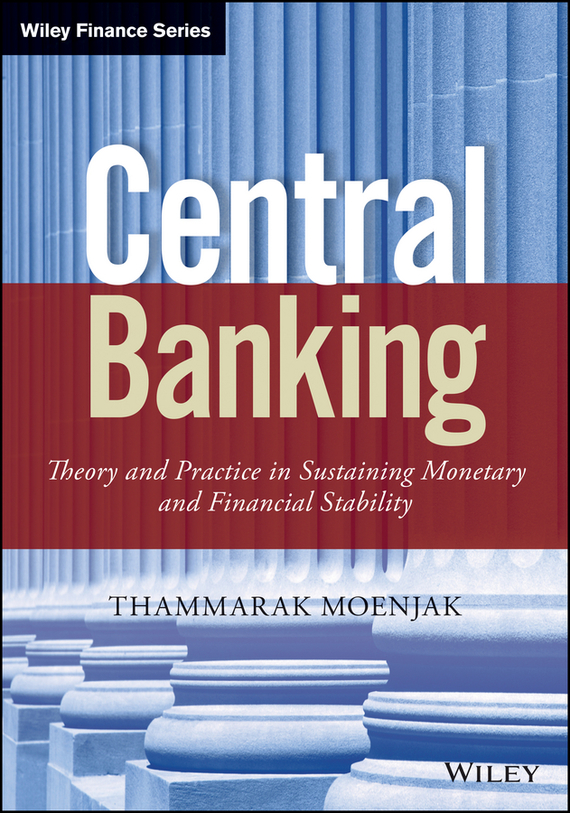 Thammarak Moenjak Central Banking. Theory and Practice in Sustaining Monetary and Financial Stability dan schatt virtual banking a guide to innovation and partnering