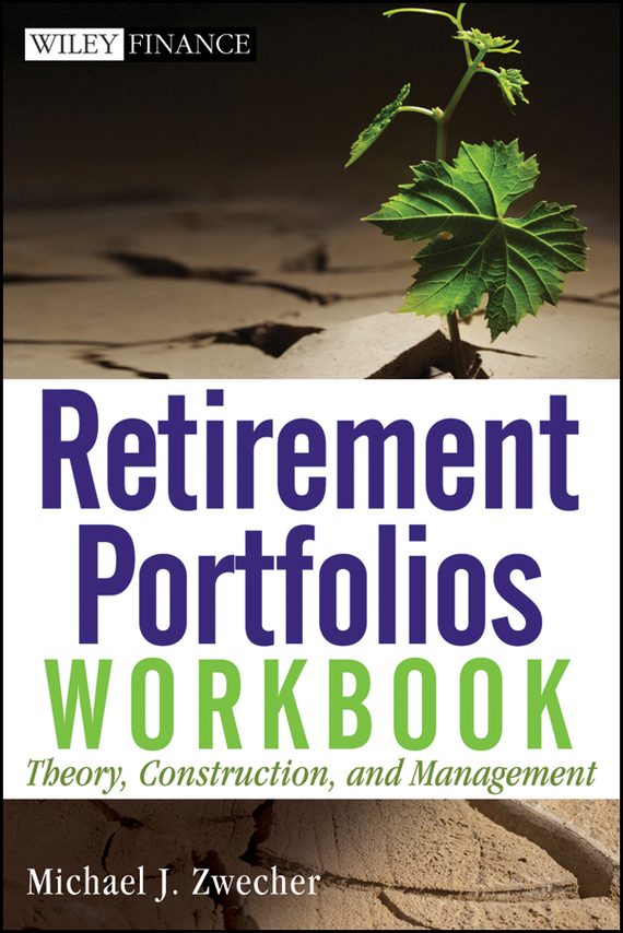Michael Zwecher J. Retirement Portfolios Workbook. Theory, Construction, and Management the new rules of retirement