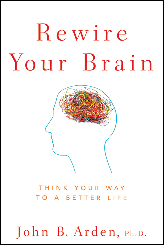 John Arden B. Rewire Your Brain. Think Your Way to a Better Life napoleon hill how to sell your way through life