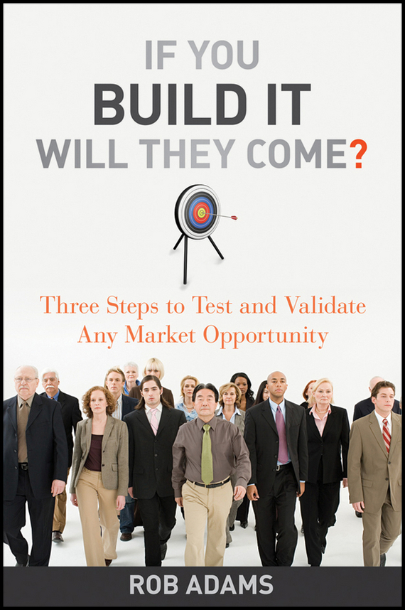 Rob  Adams If You Build It Will They Come?. Three Steps to Test and Validate Any Market Opportunity like a virgin secrets they won t teach you at business school