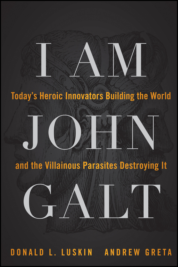 Donald Luskin I Am John Galt. Today's Heroic Innovators Building the World and the Villainous Parasites Destroying It atlas shrugged by ayn rand