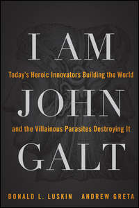 Donald  Luskin - I Am John Galt. Today's Heroic Innovators Building the World and the Villainous Parasites Destroying It