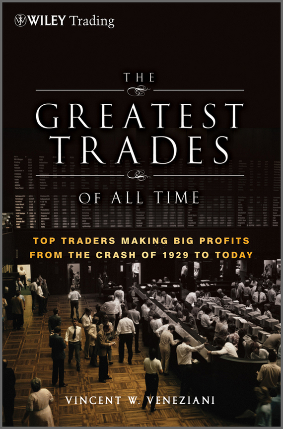Vincent Veneziani W. The Greatest Trades of All Time. Top Traders Making Big Profits from the Crash of 1929 to Today david ownby vincent goossaert ji zhe making saints in modern china