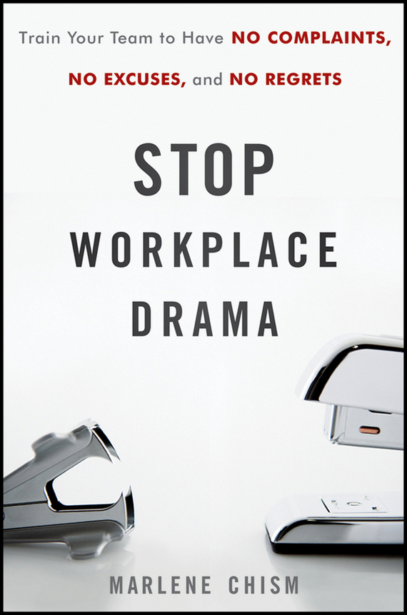 Marlene  Chism Stop Workplace Drama. Train Your Team to have No Complaints, No Excuses, and No Regrets stop the train reissue