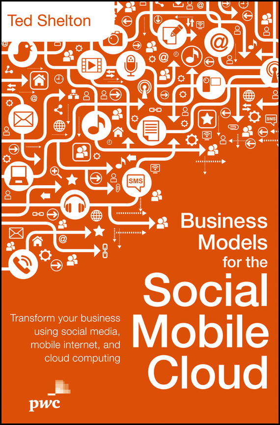 Ted  Shelton Business Models for the Social Mobile Cloud. Transform Your Business Using Social Media, Mobile Internet, and Cloud Computing bim and the cloud