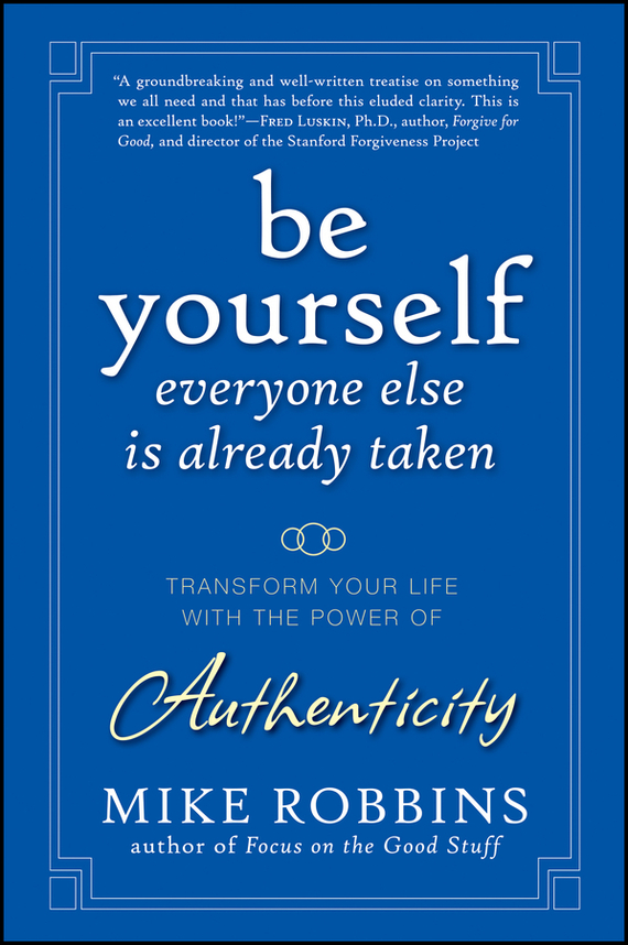 Mike Robbins Be Yourself, Everyone Else is Already Taken. Transform Your Life with the Power of Authenticity ISBN: 9780470455074 jon gordon the seed finding purpose and happiness in life and work