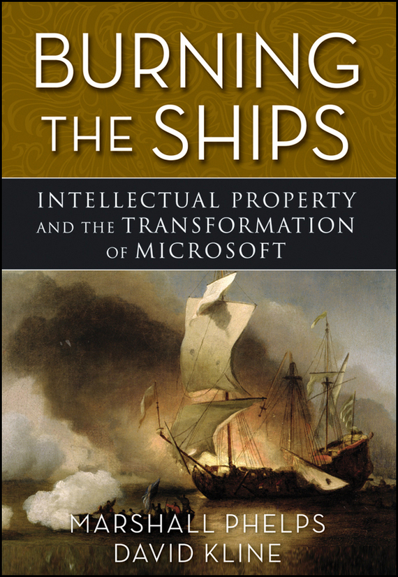 Marshall  Phelps Burning the Ships. Transforming Your Company's Culture Through Intellectual Property Strategy