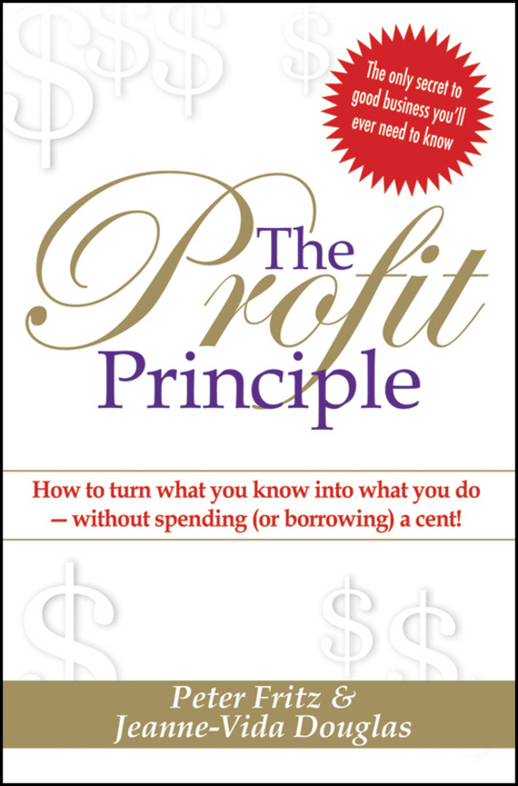 The Profit Principle. Turn What You Know Into What You Do - Without Borrowing a Cent!