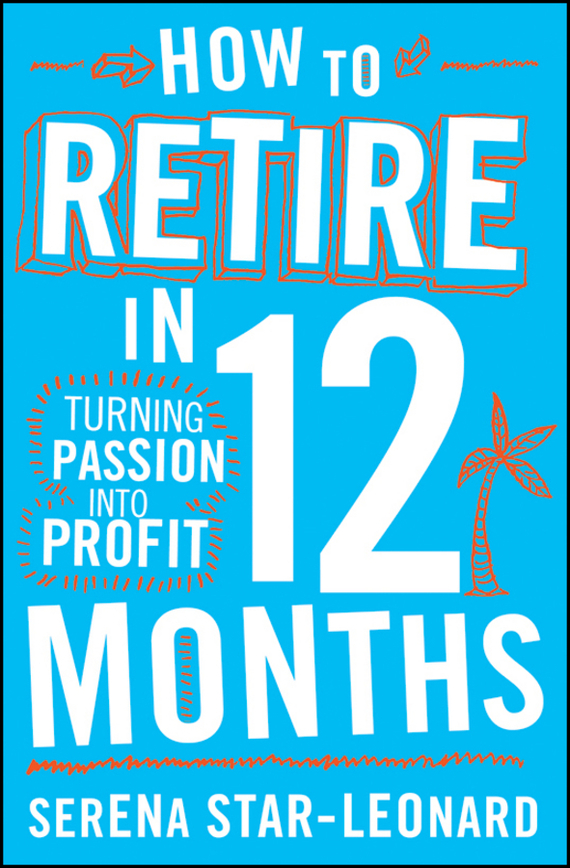 Serena  Star-Leonard How to Retire in 12 Months. Turning Passion into Profit what she left