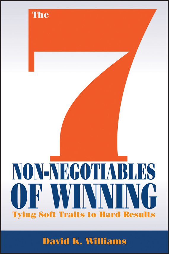 David Williams K. The 7 Non-Negotiables of Winning. Tying Soft Traits to Hard Results david parmenter key performance indicators developing implementing and using winning kpis