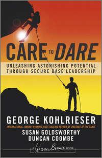 George  Kohlrieser - Care to Dare. Unleashing Astonishing Potential Through Secure Base Leadership
