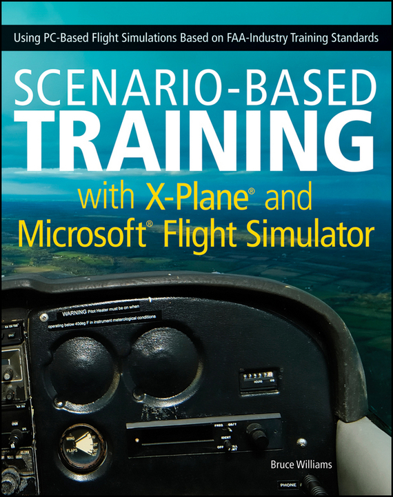 Bruce  Williams Scenario-Based Training with X-Plane and Microsoft Flight Simulator. Using PC-Based Flight Simulations Based on FAA-Industry Training Standards technology based employee training and organizational performance