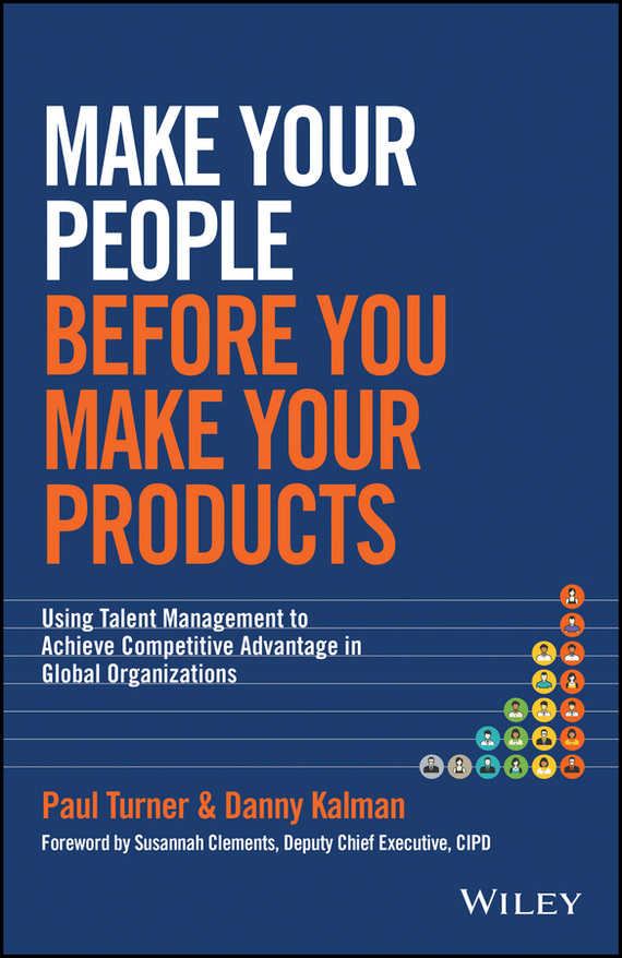 Paul Turner Make Your People Before You Make Your Products. Using Talent Management to Achieve Competitive Advantage in Global Organizations global and transnational business strategy and management page 2