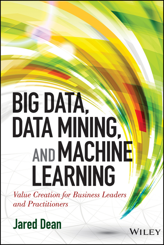 Jared Dean Big Data, Data Mining, and Machine Learning. Value Creation for Business Leaders and Practitioners