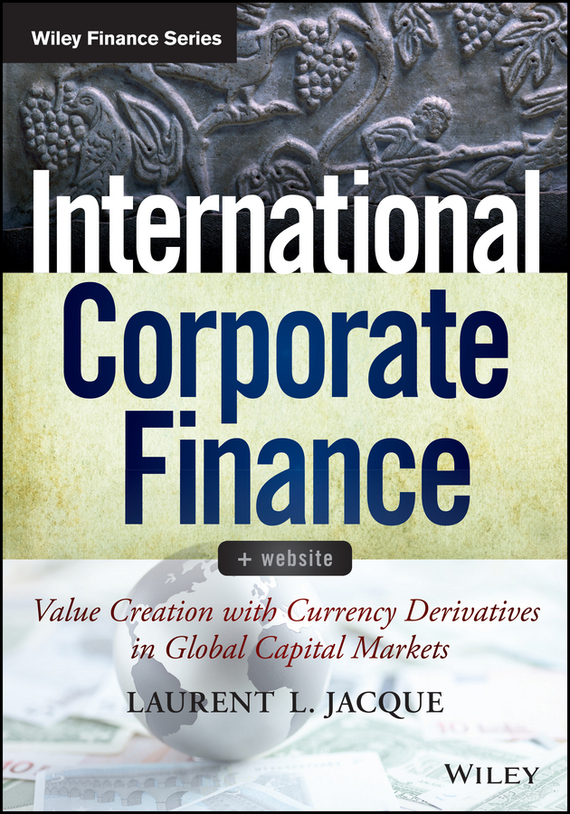 Laurent Jacque L. International Corporate Finance. Value Creation with Currency Derivatives in Global Capital Markets ISBN: 9781118783696 finance and investments