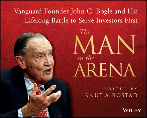 Knut Rostad A. The Man in the Arena. Vanguard Founder John C. Bogle and His Lifelong Battle to Serve Investors First john bogle c common sense on mutual funds