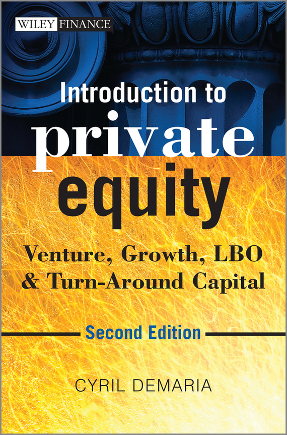 Cyril Demaria Introduction to Private Equity. Venture, Growth, LBO and Turn-Around Capital prahl michael mastering private equity