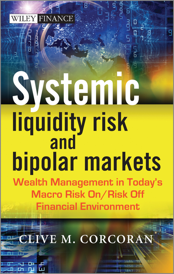 Clive Corcoran M. Systemic Liquidity Risk and Bipolar Markets. Wealth Management in Today's Macro Risk On / Risk Off Financial Environment gudni  adalsteinsson the liquidity risk