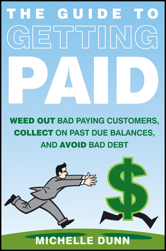 Michelle  Dunn The Guide to Getting Paid. Weed Out Bad Paying Customers, Collect on Past Due Balances, and Avoid Bad Debt