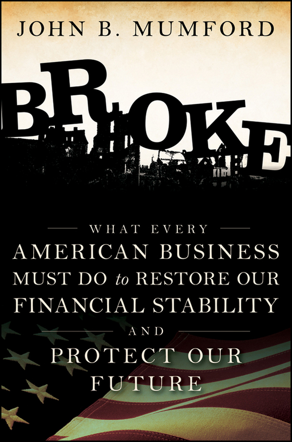 John  Mumford Broke. What Every American Business Must Do to Restore Our Financial Stability and Protect Our Future julia peters tang pivot points five decisions every successful leader must make