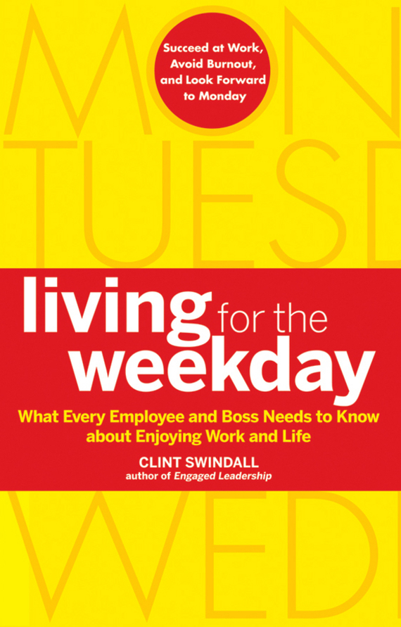 Clint Swindall Living for the Weekday. What Every Employee and Boss Needs to Know about Enjoying Work and Life ISBN: 9780470640869 jon gordon the seed finding purpose and happiness in life and work