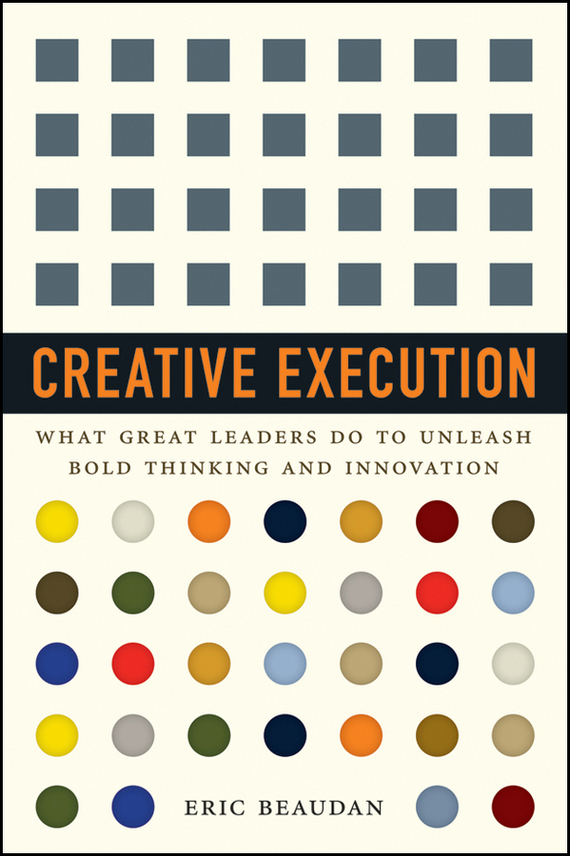 Eric Beaudan Creative Execution. What Great Leaders Do to Unleash Bold Thinking and Innovation mike collins the one page project manager for execution drive strategy and solve problems with a single sheet of paper