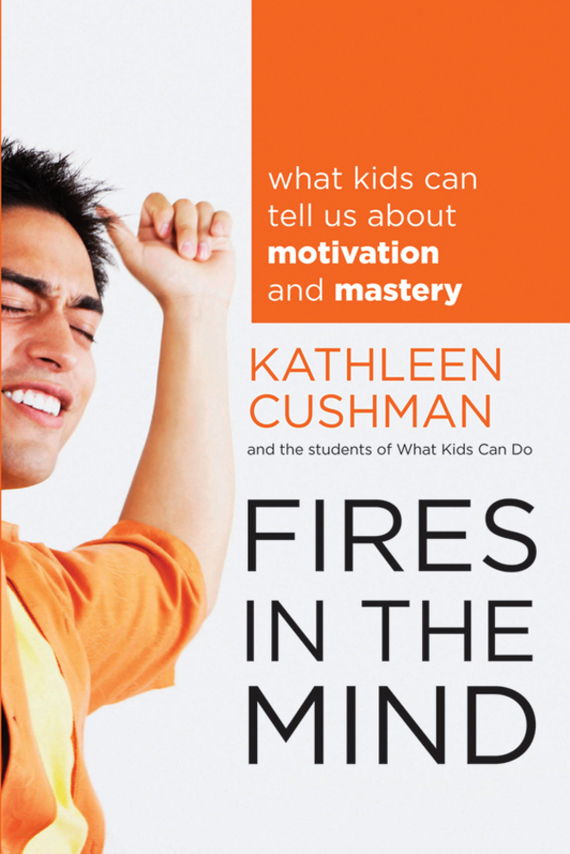 Kathleen  Cushman Fires in the Mind. What Kids Can Tell Us About Motivation and Mastery