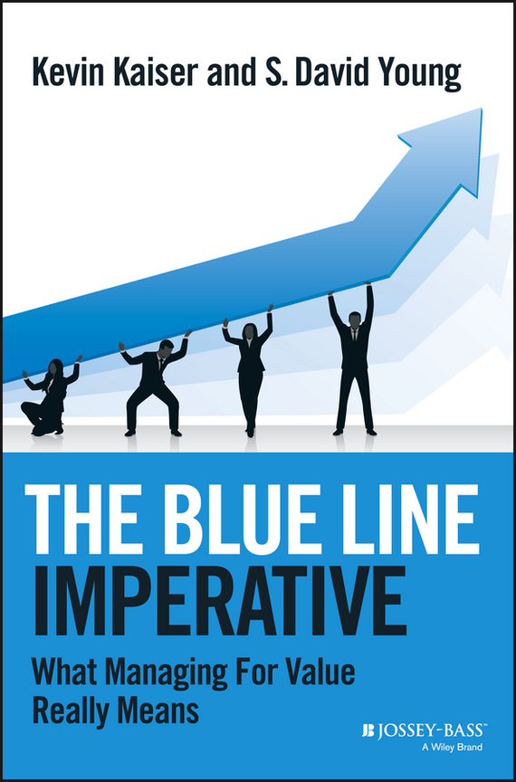 Kevin  Kaiser The Blue Line Imperative. What Managing for Value Really Means chip espinoza managing the millennials discover the core competencies for managing today s workforce