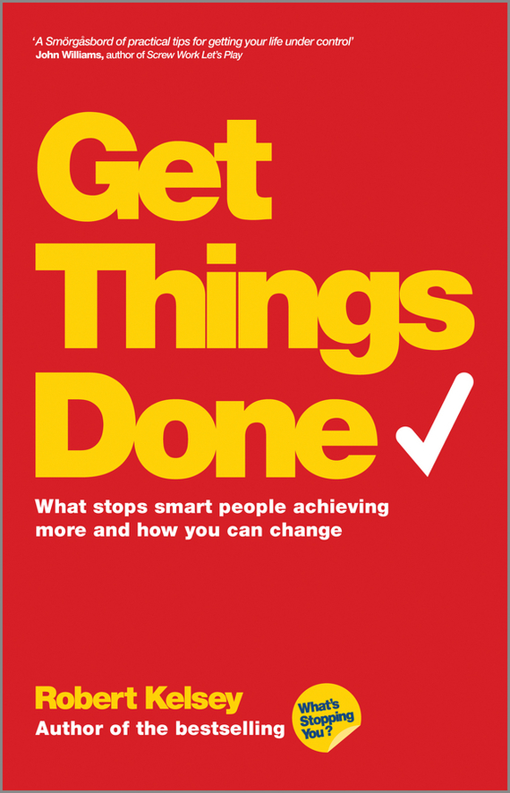 Robert Kelsey Get Things Done. What Stops Smart People Achieving More and How You Can Change robert kegan how the way we talk can change the way we work seven languages for transformation
