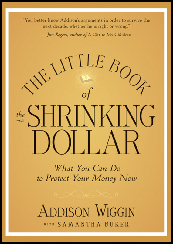Addison  Wiggin The Little Book of the Shrinking Dollar. What You Can Do to Protect Your Money Now addison wiggin endless money the moral hazards of socialism